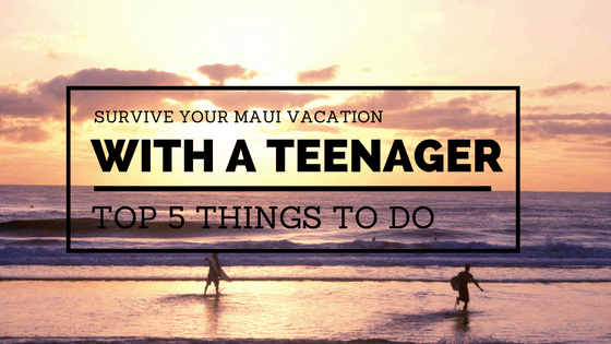 Survive Your Maui Vacation With a Teenager – Top 5 Things to Do